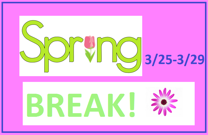 Spring Break March 25 - 29!